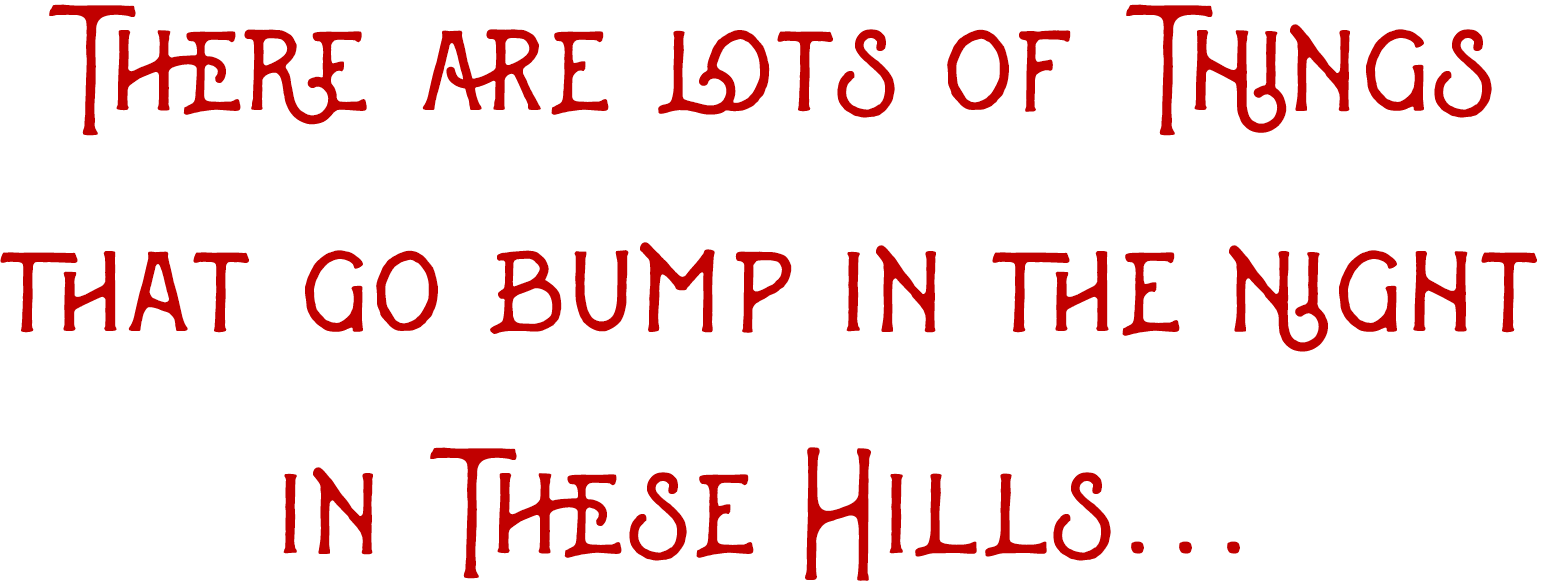 There are lots of things that go bump in the night in these hills...